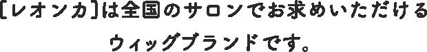 [レオンカ]は全国のサロンでお求めいただけるウィッグブランドです。